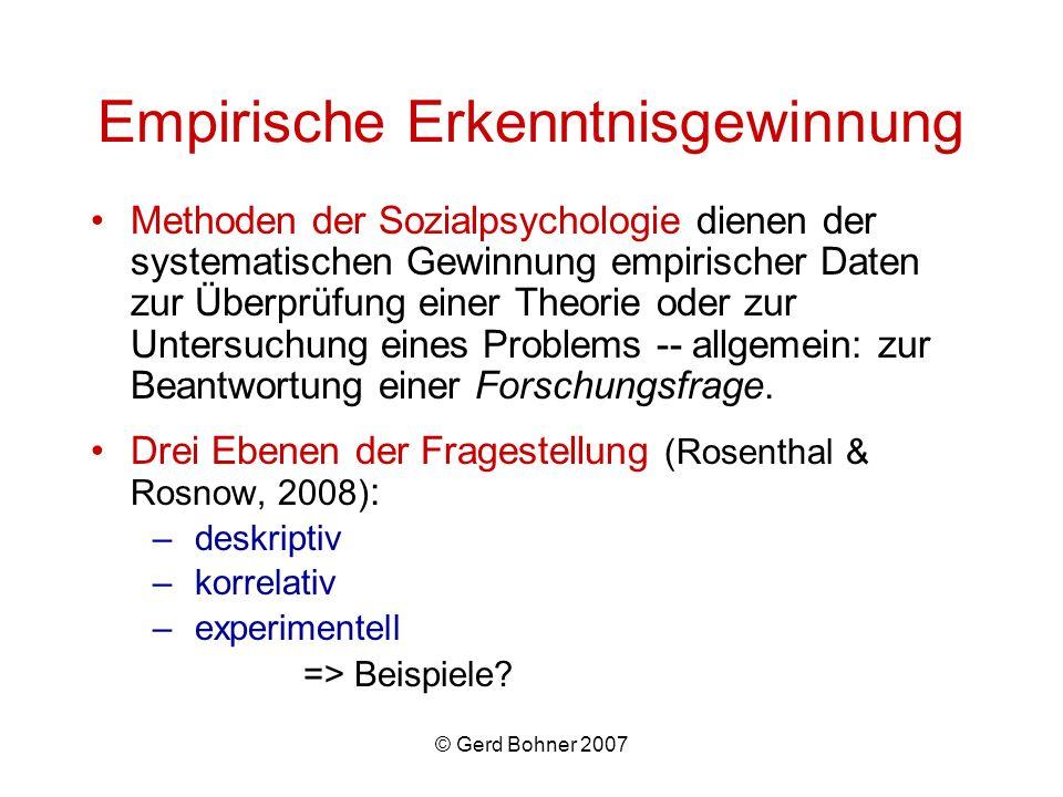 © Gerd Bohner 2007 Empirische Erkenntnisgewinnung Methoden der Sozialpsychologie dienen der systematischen Gewinnung empirischer Daten zur Überprüfung