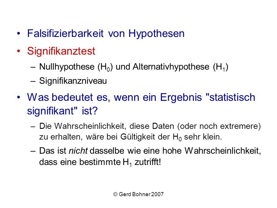 © Gerd Bohner 2007 Falsifizierbarkeit von Hypothesen Signifikanztest –Nullhypothese (H 0 ) und Alternativhypothese (H 1 ) –Signifikanzniveau Was bedeu
