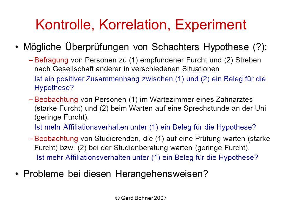 © Gerd Bohner 2007 Kontrolle, Korrelation, Experiment Mögliche Überprüfungen von Schachters Hypothese (?): –Befragung von Personen zu (1) empfundener