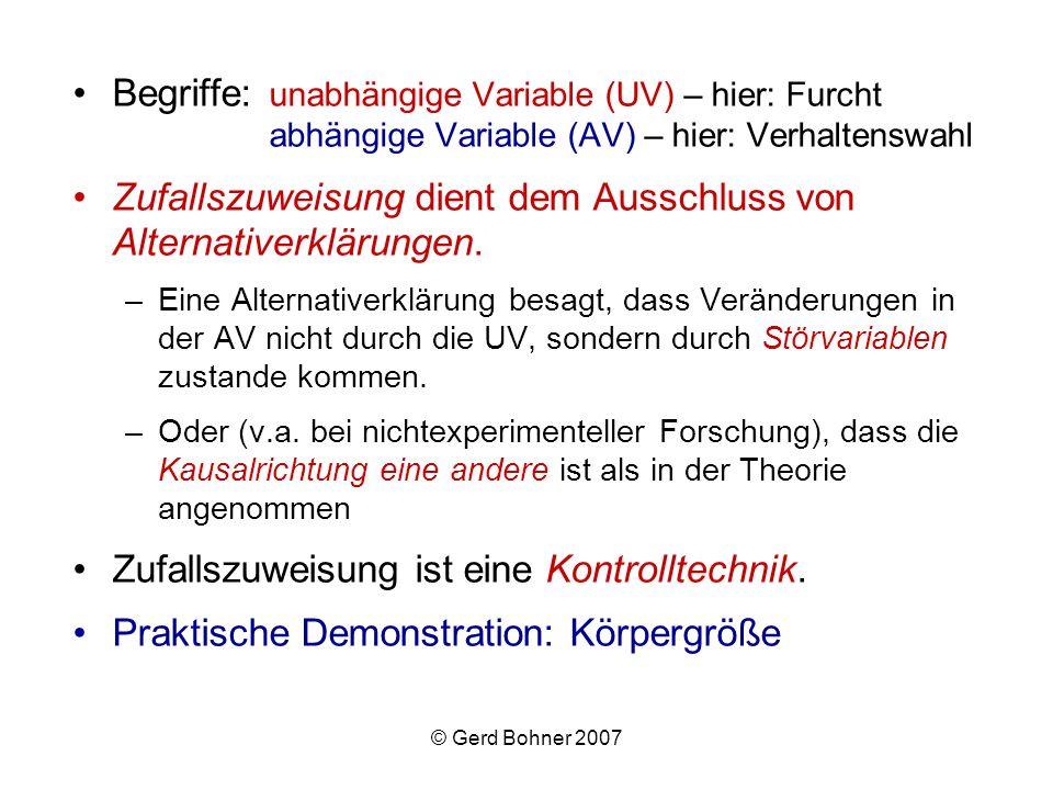 © Gerd Bohner 2007 Begriffe: unabhängige Variable (UV) – hier: Furcht abhängige Variable (AV) – hier: Verhaltenswahl Zufallszuweisung dient dem Aussch