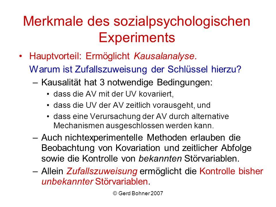 © Gerd Bohner 2007 Merkmale des sozialpsychologischen Experiments Hauptvorteil: Ermöglicht Kausalanalyse. Warum ist Zufallszuweisung der Schlüssel hie