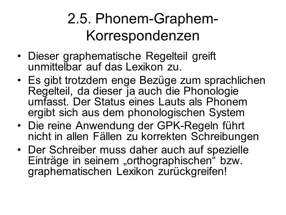 2.5. Phonem-Graphem- Korrespondenzen Dieser graphematische Regelteil greift unmittelbar auf das Lexikon zu. Es gibt trotzdem enge Bezüge zum sprachlic