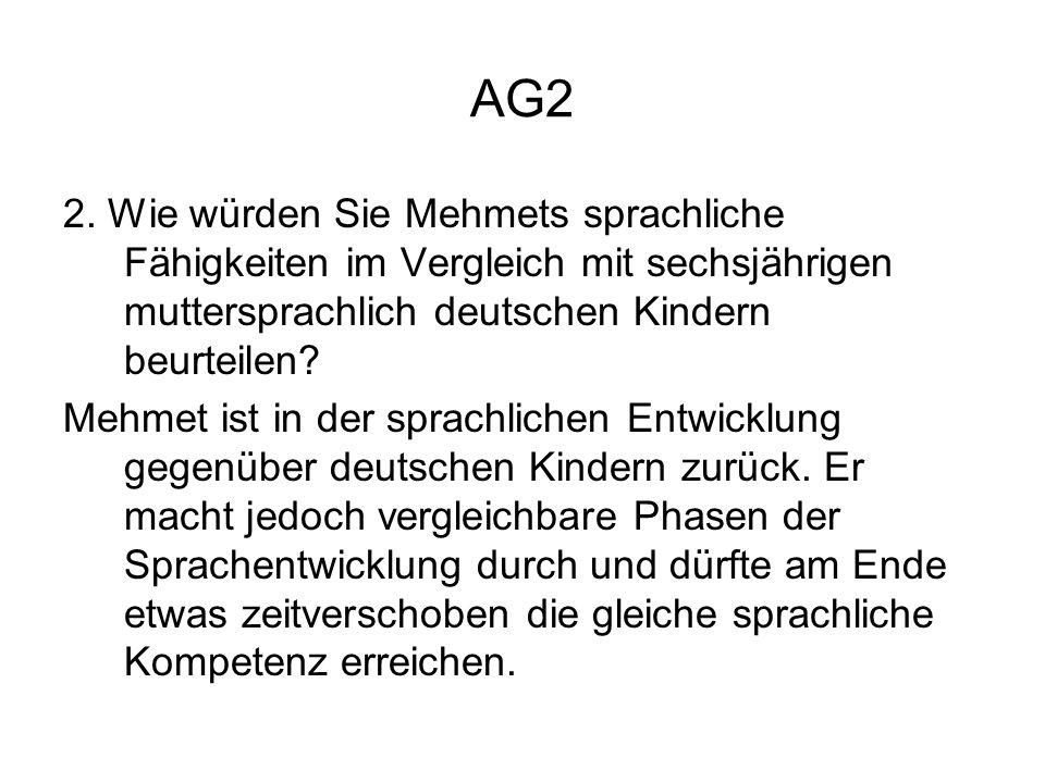 AG2 2. Wie würden Sie Mehmets sprachliche Fähigkeiten im Vergleich mit sechsjährigen muttersprachlich deutschen Kindern beurteilen? Mehmet ist in der