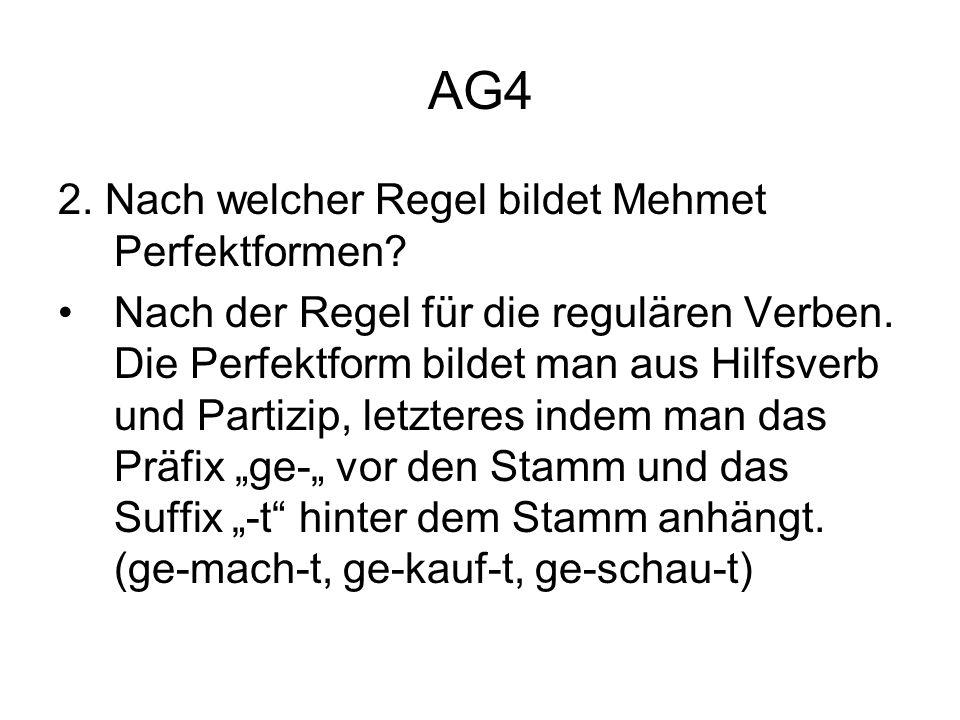 AG4 2. Nach welcher Regel bildet Mehmet Perfektformen? Nach der Regel für die regulären Verben. Die Perfektform bildet man aus Hilfsverb und Partizip,