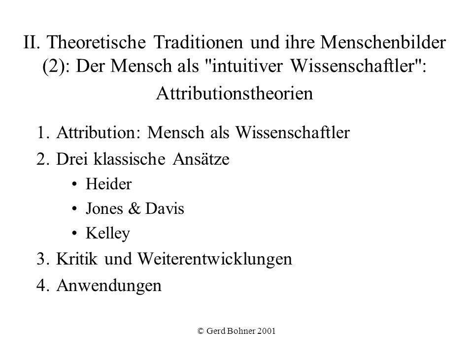 © Gerd Bohner 2001 Attribution nach Kelley Kelley (1973): Konfigurationsmodell Bei einmaliger Beobachtung Kausalschemata Schema multipler hinreichender Ursachen: –Abwertungsprinzip ( discounting principle ) –Aufwertungsprinzip ( augmentation principle ) Vergleich: Kovariationsmodell ist datengetrieben , Konfigurationsmodell theoriegeleitet .
