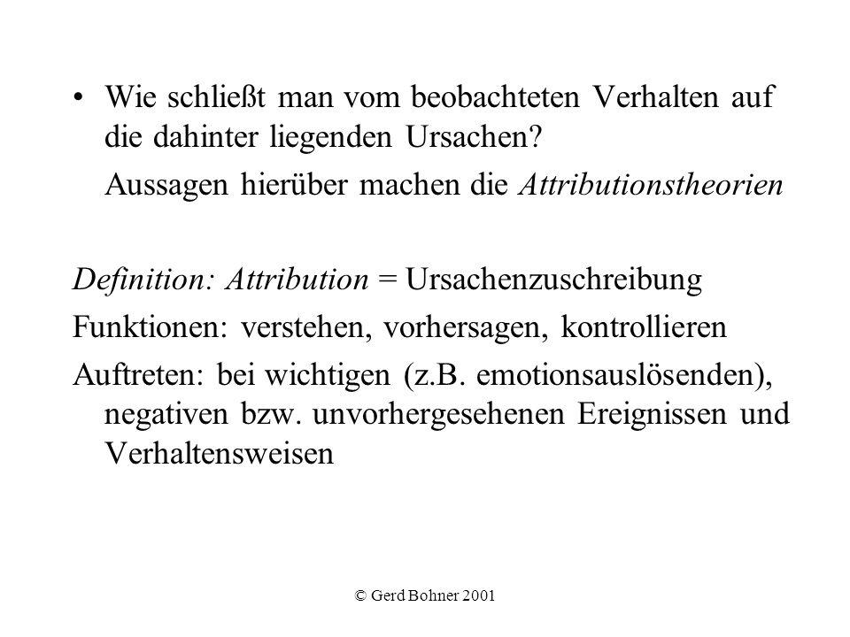 © Gerd Bohner 2001 Wie schließt man vom beobachteten Verhalten auf die dahinter liegenden Ursachen? Aussagen hierüber machen die Attributionstheorien