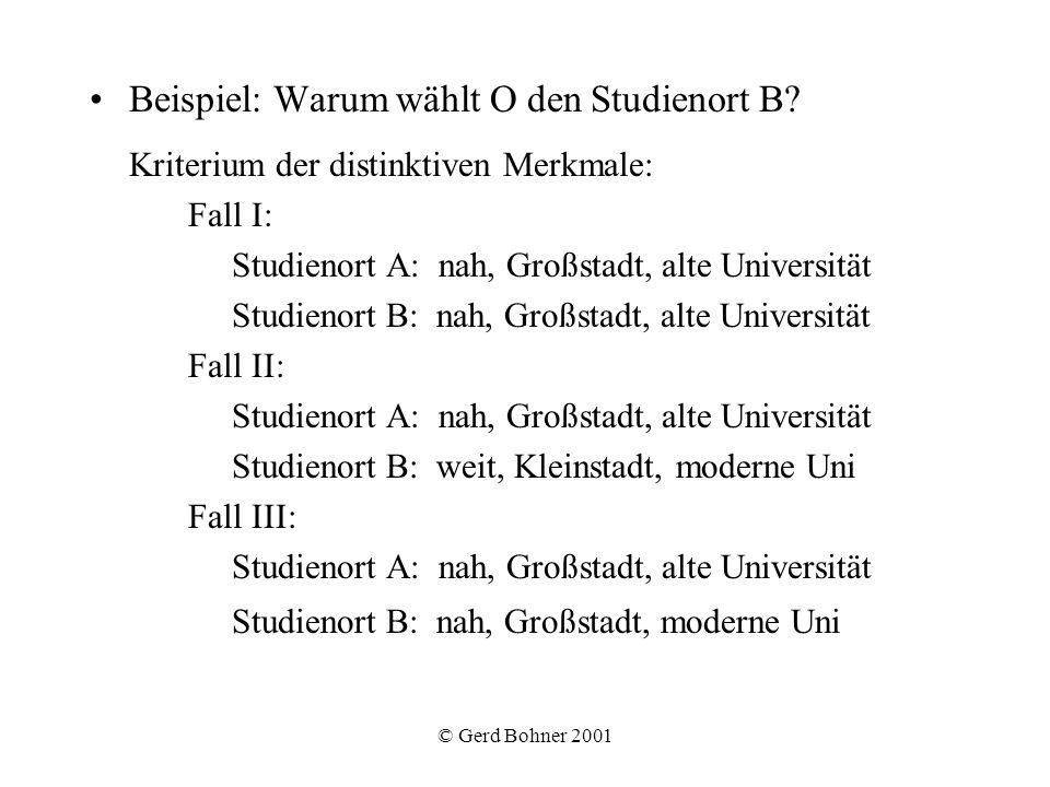 © Gerd Bohner 2001 Beispiel: Warum wählt O den Studienort B? Kriterium der distinktiven Merkmale: Fall I: Studienort A: nah, Großstadt, alte Universit