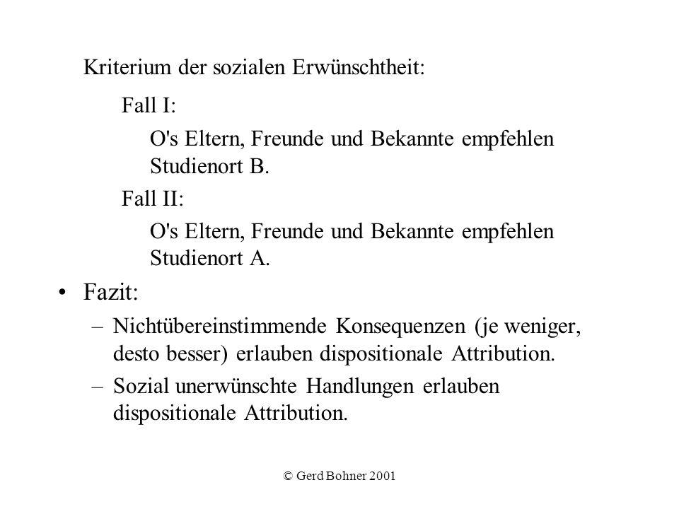 © Gerd Bohner 2001 Attributionsdimensionen und ihre Folgen nach Weiner Lokation: selbst (Stolz, Scham), andere (Dankbarkeit, Ärger), Zufall (Überraschung) Stabilität: Zuversicht, Hoffnungslosigkeit Kontrollierbarkeit: Ärger, Mitleid, Sympathie Theorie der erlernten Hilflosigkeit (Abramson, Seligman & Teasdale, 1978 ) –individuelle Unterschiede im Attributionsstil –stabile, internale, globale Attribution negativer selbstrelevanter Ereignisse als dispositionaler Bedingungsfaktor für Depression –Anwendung in der kognitiven Therapie
