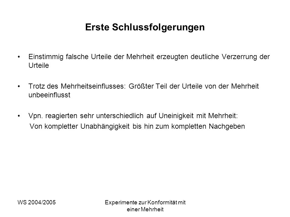 WS 2004/2005Experimente zur Konformität mit einer Mehrheit Erste Schlussfolgerungen Einstimmig falsche Urteile der Mehrheit erzeugten deutliche Verzer