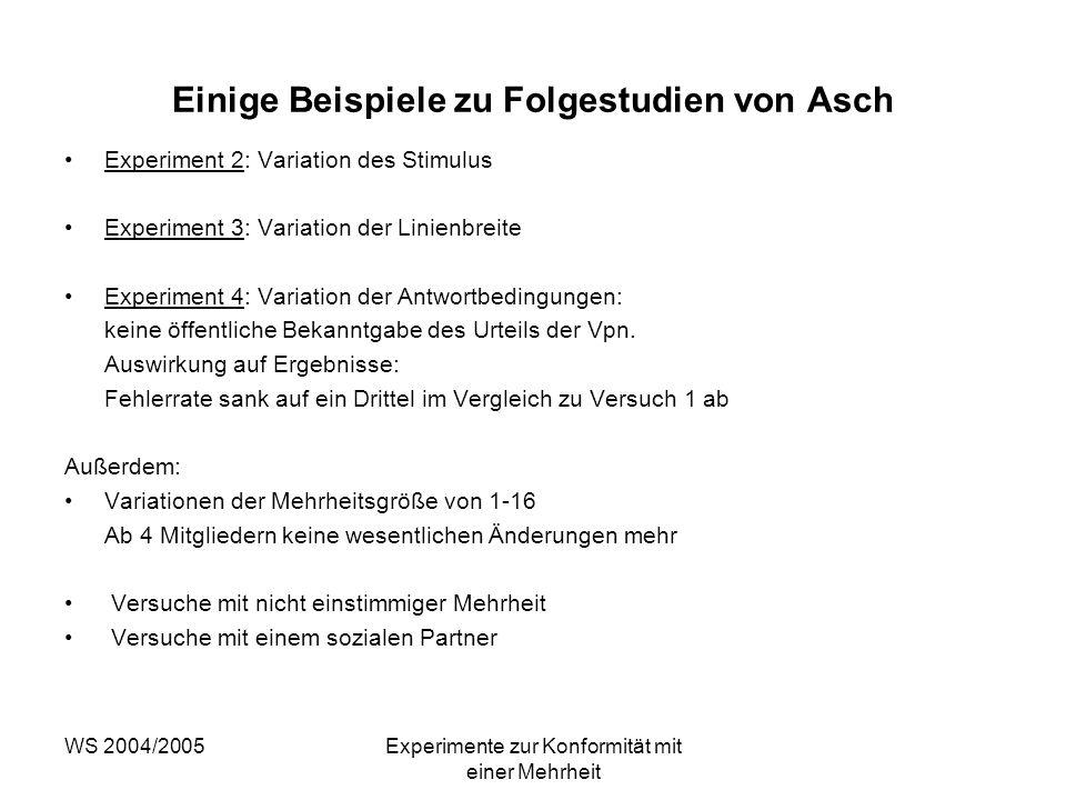 WS 2004/2005Experimente zur Konformität mit einer Mehrheit Einige Beispiele zu Folgestudien von Asch Experiment 2: Variation des Stimulus Experiment 3