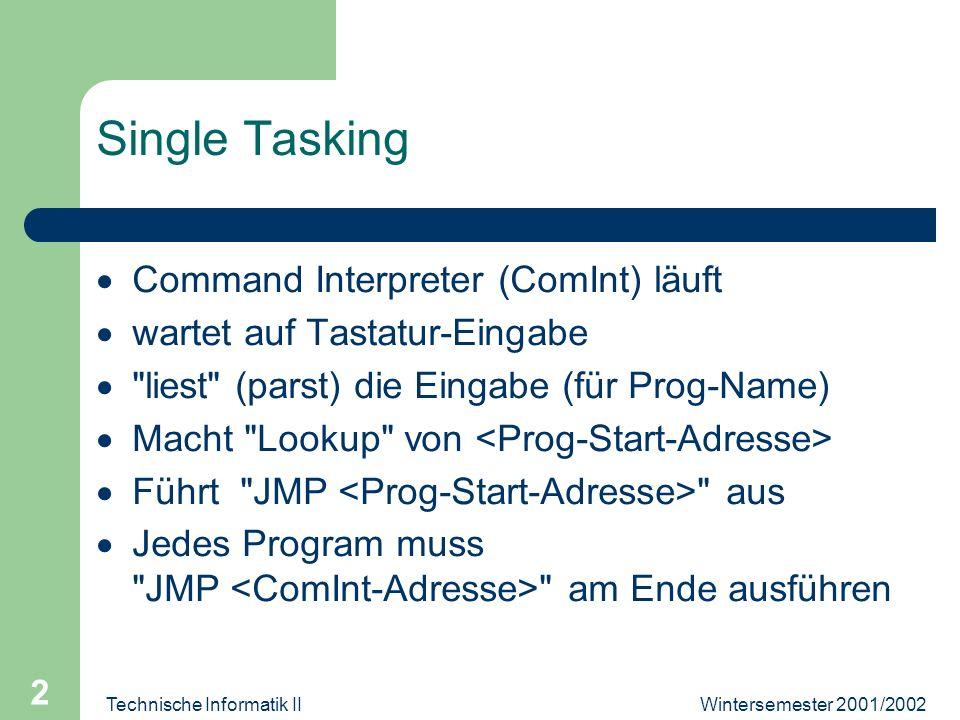 Wintersemester 2001/2002Technische Informatik II 3 Single Tasking Einfach zu programmieren braucht keine Clock-Interrupts kann Busy-Wait auf I/O (warten muss er sowieso) Wenn ein Program stolpert, hält die Maschine Allgemeinstes Beispiel: MS-DOS