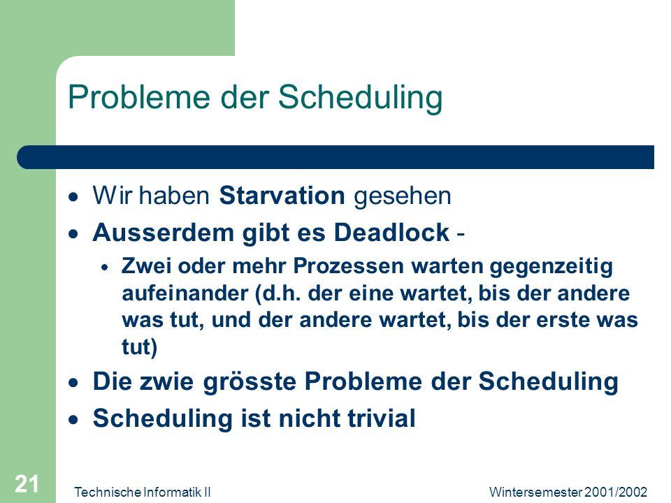 Wintersemester 2001/2002Technische Informatik II 21 Probleme der Scheduling Wir haben Starvation gesehen Ausserdem gibt es Deadlock - Zwei oder mehr Prozessen warten gegenzeitig aufeinander (d.h.