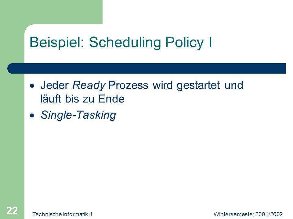 Wintersemester 2001/2002Technische Informatik II 22 Beispiel: Scheduling Policy I Jeder Ready Prozess wird gestartet und läuft bis zu Ende Single-Tasking
