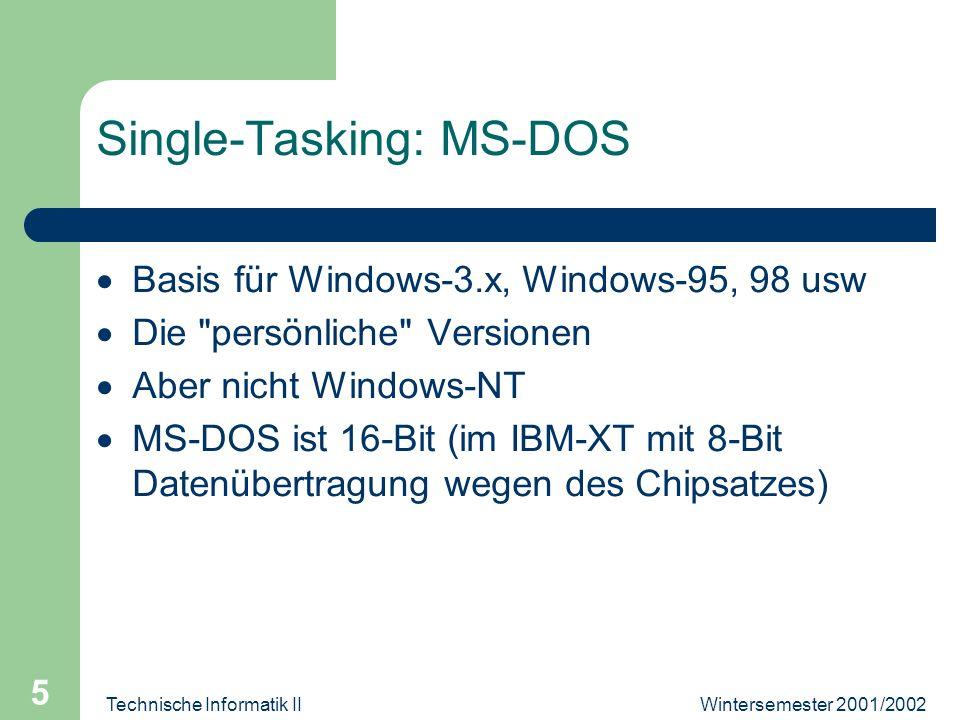 Wintersemester 2001/2002Technische Informatik II 5 Single-Tasking: MS-DOS Basis für Windows-3.x, Windows-95, 98 usw Die persönliche Versionen Aber nicht Windows-NT MS-DOS ist 16-Bit (im IBM-XT mit 8-Bit Datenübertragung wegen des Chipsatzes)