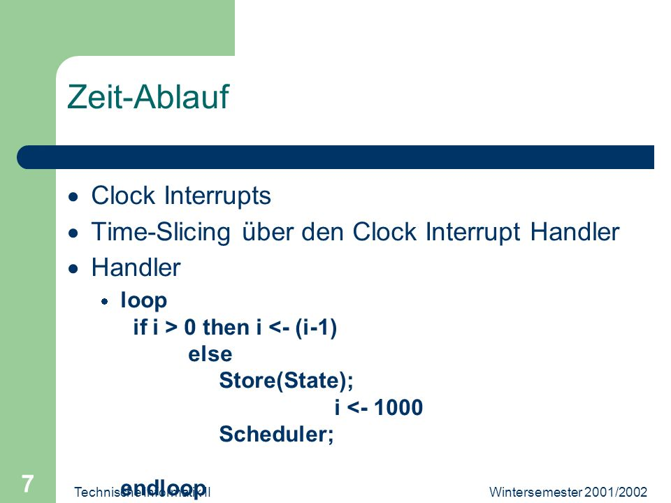 Wintersemester 2001/2002Technische Informatik II 7 Zeit-Ablauf Clock Interrupts Time-Slicing über den Clock Interrupt Handler Handler loop if i > 0 then i <- (i-1) else Store(State); i < Scheduler; endloop