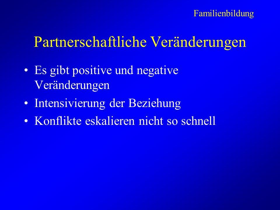 Partnerschaftliche Veränderungen Es gibt positive und negative Veränderungen Intensivierung der Beziehung Konflikte eskalieren nicht so schnell Familienbildung