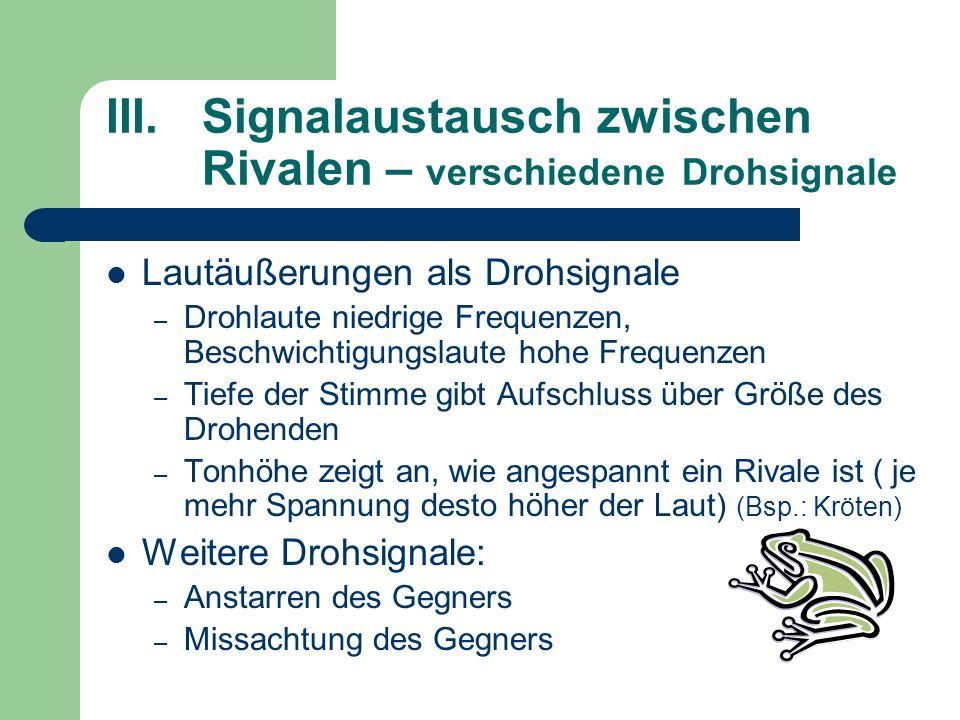 III.Signalaustausch zwischen Rivalen – verschiedene Drohsignale Lautäußerungen als Drohsignale – Drohlaute niedrige Frequenzen, Beschwichtigungslaute