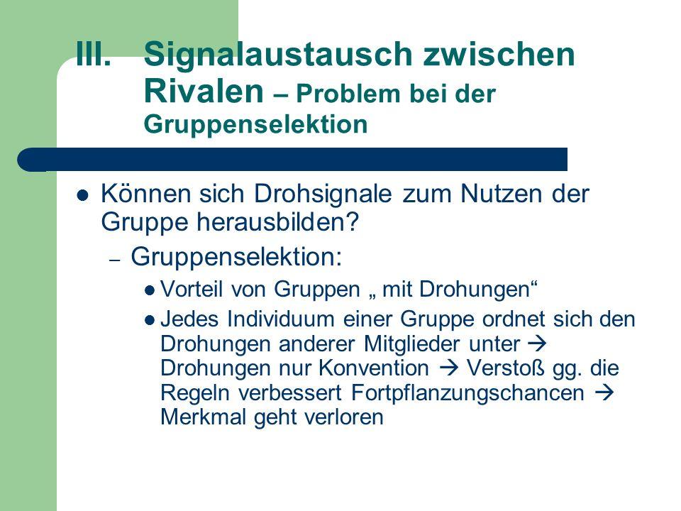 III.Signalaustausch zwischen Rivalen – Problem bei der Gruppenselektion Können sich Drohsignale zum Nutzen der Gruppe herausbilden? – Gruppenselektion