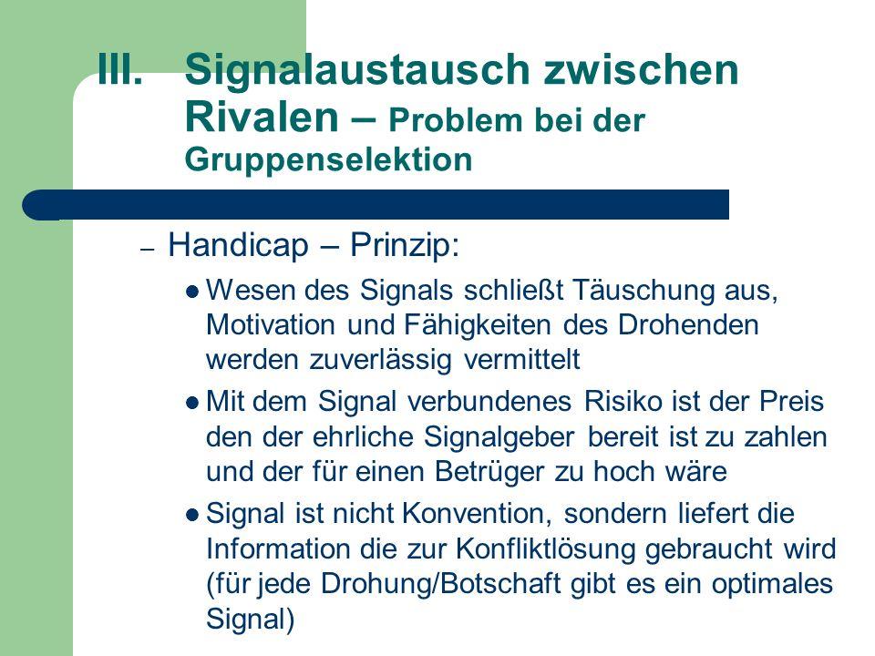 III.Signalaustausch zwischen Rivalen – Problem bei der Gruppenselektion – Handicap – Prinzip: Wesen des Signals schließt Täuschung aus, Motivation und