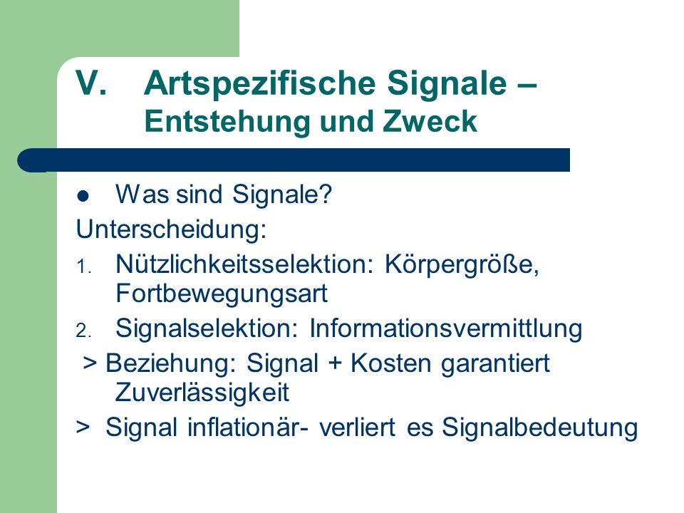 V.Artspezifische Signale – Entstehung und Zweck Was sind Signale? Unterscheidung: 1. Nützlichkeitsselektion: Körpergröße, Fortbewegungsart 2. Signalse