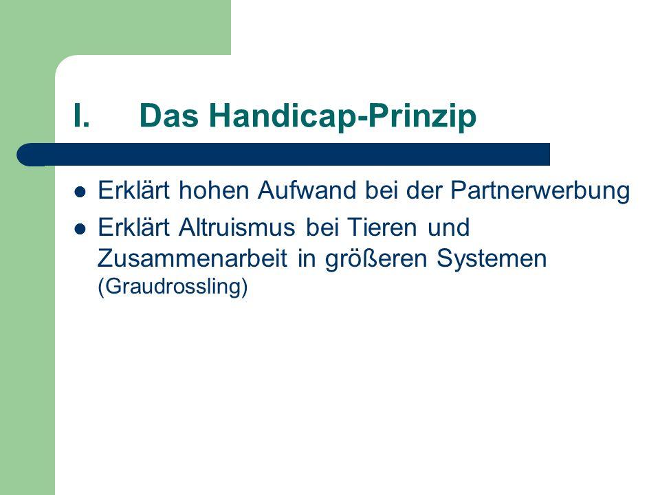 I.Das Handicap-Prinzip Erklärt hohen Aufwand bei der Partnerwerbung Erklärt Altruismus bei Tieren und Zusammenarbeit in größeren Systemen (Graudrossli