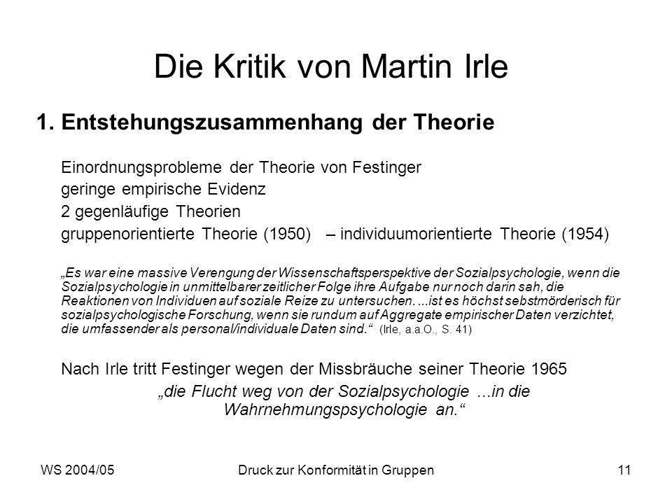 WS 2004/05Druck zur Konformität in Gruppen11 Die Kritik von Martin Irle 1.Entstehungszusammenhang der Theorie Einordnungsprobleme der Theorie von Festinger geringe empirische Evidenz 2 gegenläufige Theorien gruppenorientierte Theorie (1950) – individuumorientierte Theorie (1954) Es war eine massive Verengung der Wissenschaftsperspektive der Sozialpsychologie, wenn die Sozialpsychologie in unmittelbarer zeitlicher Folge ihre Aufgabe nur noch darin sah, die Reaktionen von Individuen auf soziale Reize zu untersuchen....ist es höchst sebstmörderisch für sozialpsychologische Forschung, wenn sie rundum auf Aggregate empirischer Daten verzichtet, die umfassender als personal/individuale Daten sind.