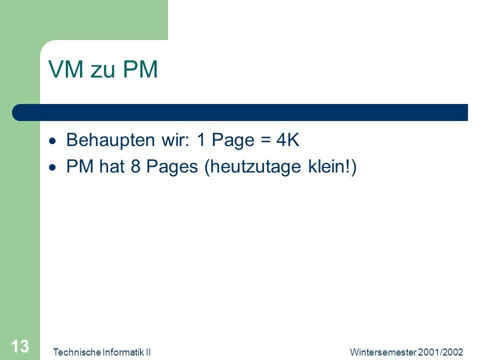 Wintersemester 2001/2002Technische Informatik II 13 VM zu PM Behaupten wir: 1 Page = 4K PM hat 8 Pages (heutzutage klein!)
