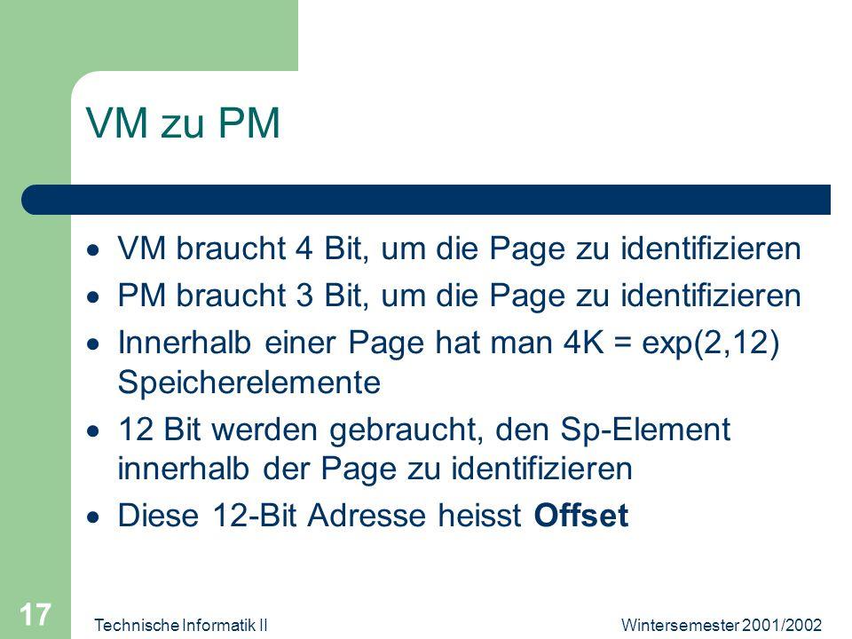 Wintersemester 2001/2002Technische Informatik II 17 VM zu PM VM braucht 4 Bit, um die Page zu identifizieren PM braucht 3 Bit, um die Page zu identifi