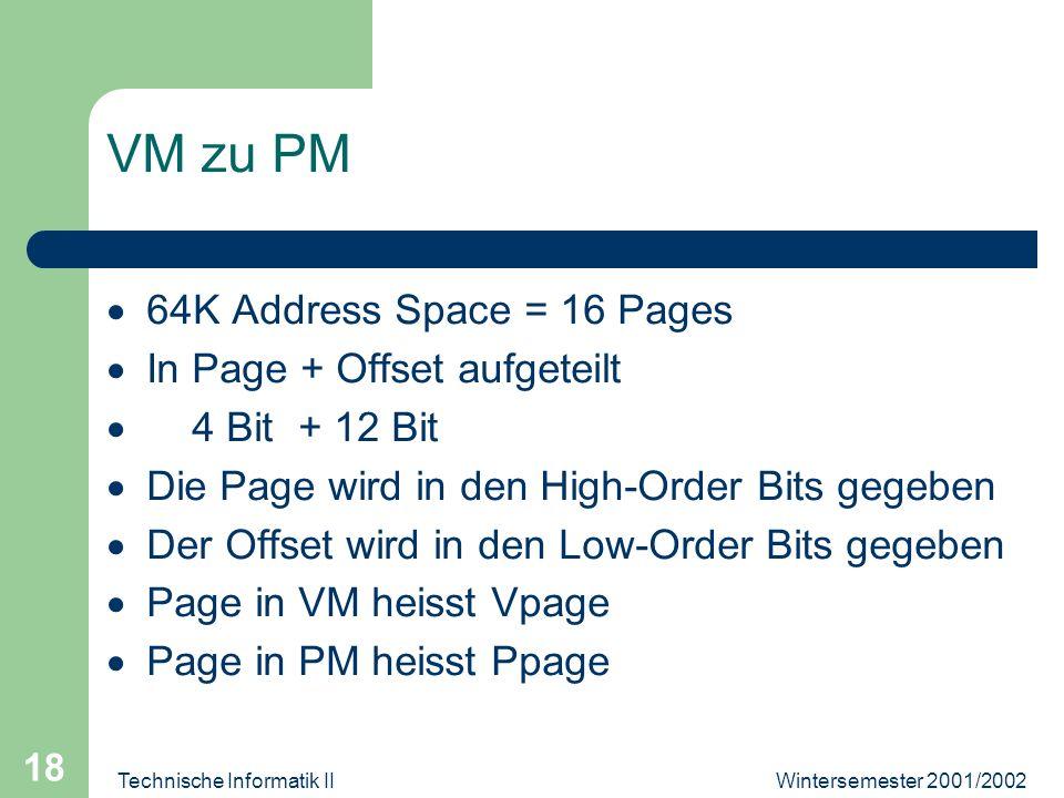 Wintersemester 2001/2002Technische Informatik II 18 VM zu PM 64K Address Space = 16 Pages In Page + Offset aufgeteilt 4 Bit + 12 Bit Die Page wird in