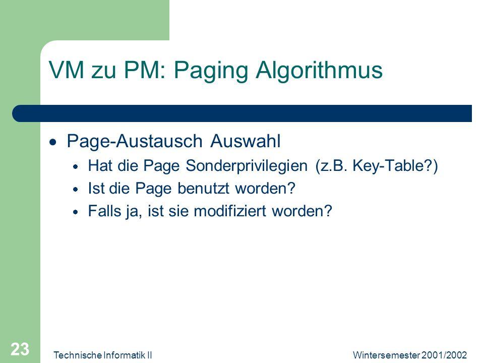Wintersemester 2001/2002Technische Informatik II 23 VM zu PM: Paging Algorithmus Page-Austausch Auswahl Hat die Page Sonderprivilegien (z.B. Key-Table