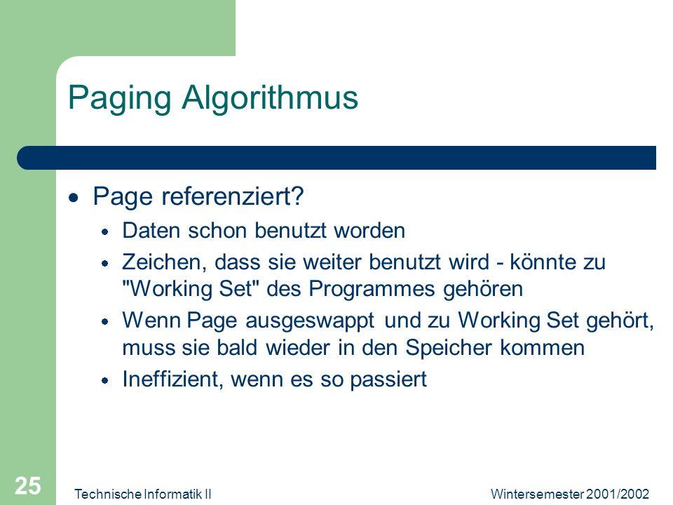 Wintersemester 2001/2002Technische Informatik II 25 Paging Algorithmus Page referenziert? Daten schon benutzt worden Zeichen, dass sie weiter benutzt
