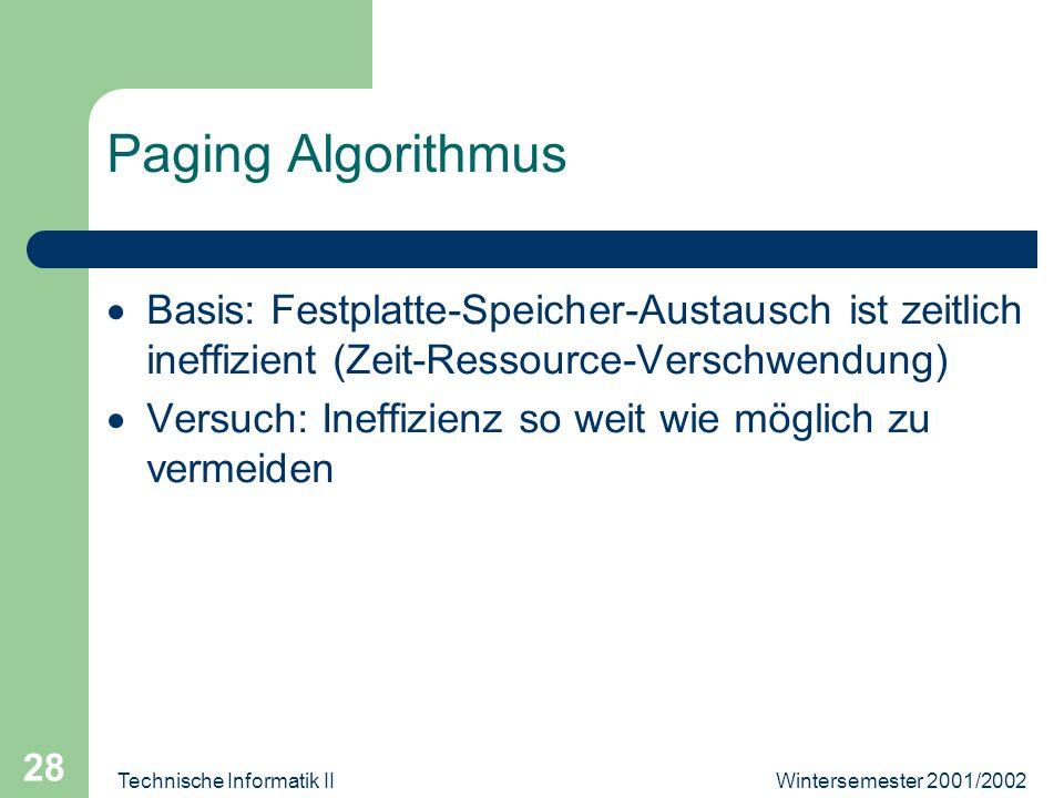 Wintersemester 2001/2002Technische Informatik II 28 Paging Algorithmus Basis: Festplatte-Speicher-Austausch ist zeitlich ineffizient (Zeit-Ressource-V