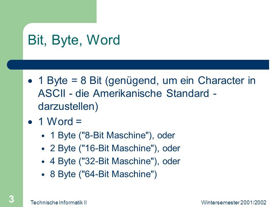 Wintersemester 2001/2002Technische Informatik II 3 Bit, Byte, Word 1 Byte = 8 Bit (genügend, um ein Character in ASCII - die Amerikanische Standard -
