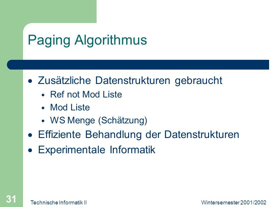Wintersemester 2001/2002Technische Informatik II 31 Paging Algorithmus Zusätzliche Datenstrukturen gebraucht Ref not Mod Liste Mod Liste WS Menge (Sch