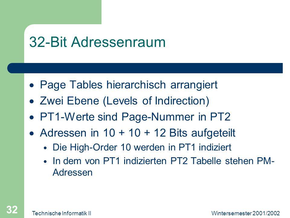 Wintersemester 2001/2002Technische Informatik II 32 32-Bit Adressenraum Page Tables hierarchisch arrangiert Zwei Ebene (Levels of Indirection) PT1-Werte sind Page-Nummer in PT2 Adressen in 10 + 10 + 12 Bits aufgeteilt Die High-Order 10 werden in PT1 indiziert In dem von PT1 indizierten PT2 Tabelle stehen PM- Adressen