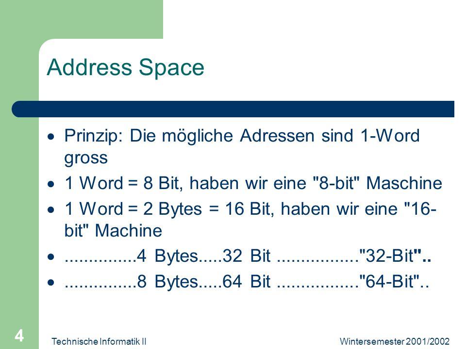 Wintersemester 2001/2002Technische Informatik II 4 Address Space Prinzip: Die mögliche Adressen sind 1-Word gross 1 Word = 8 Bit, haben wir eine