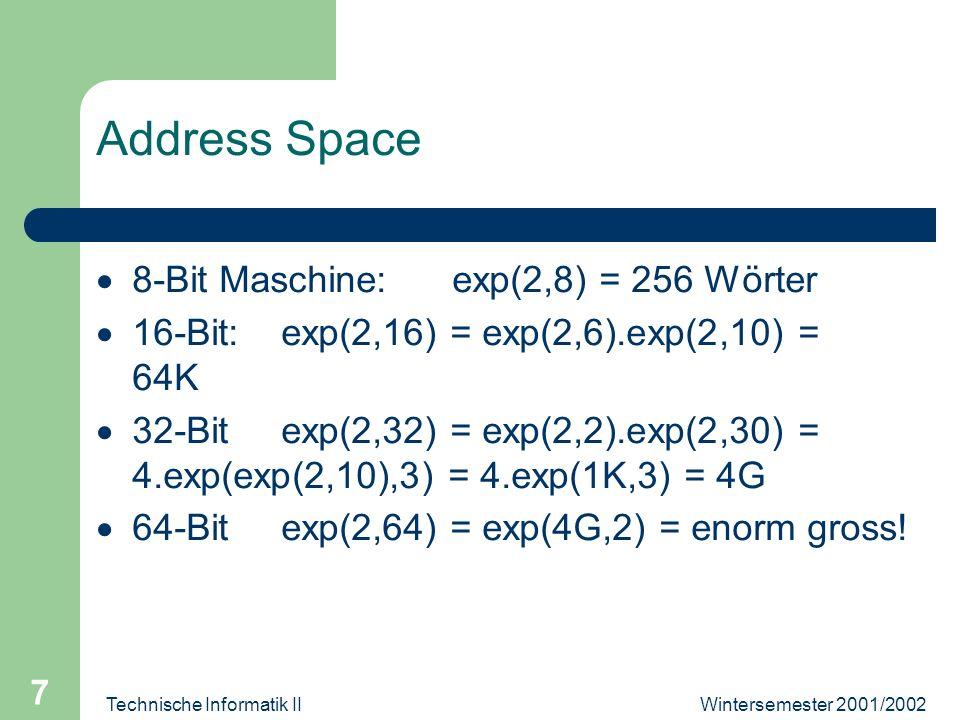 Wintersemester 2001/2002Technische Informatik II 7 Address Space 8-Bit Maschine: exp(2,8) = 256 Wörter 16-Bit: exp(2,16) = exp(2,6).exp(2,10) = 64K 32