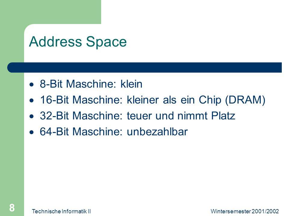 Wintersemester 2001/2002Technische Informatik II 8 Address Space 8-Bit Maschine: klein 16-Bit Maschine: kleiner als ein Chip (DRAM) 32-Bit Maschine: teuer und nimmt Platz 64-Bit Maschine: unbezahlbar