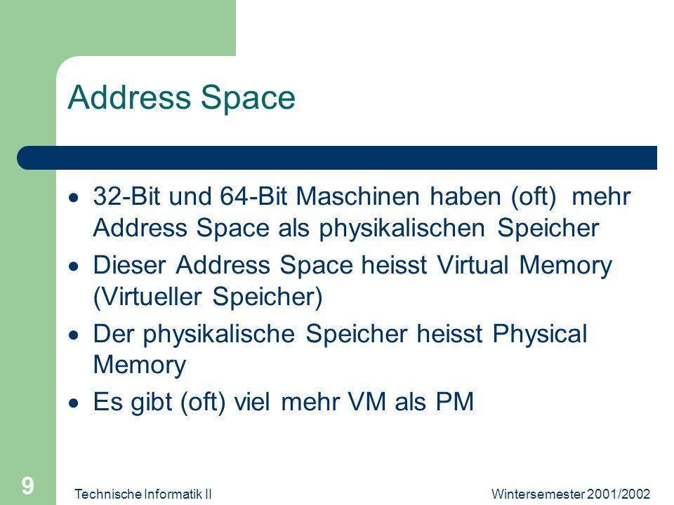 Wintersemester 2001/2002Technische Informatik II 9 Address Space 32-Bit und 64-Bit Maschinen haben (oft) mehr Address Space als physikalischen Speiche