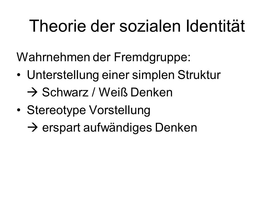 Theorie der sozialen Identität Wahrnehmen der Fremdgruppe: Unterstellung einer simplen Struktur Schwarz / Weiß Denken Stereotype Vorstellung erspart a