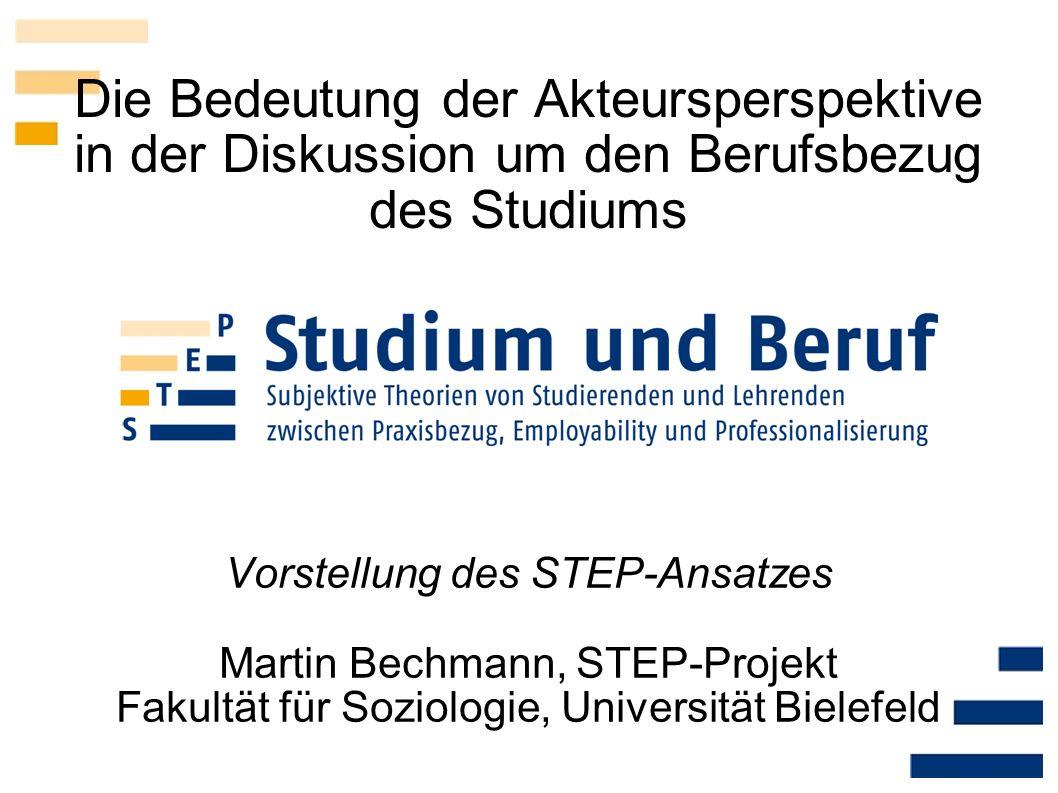 Die Bedeutung der Akteursperspektive in der Diskussion um den Berufsbezug des Studiums Vorstellung des STEP-Ansatzes Martin Bechmann, STEP-Projekt Fak