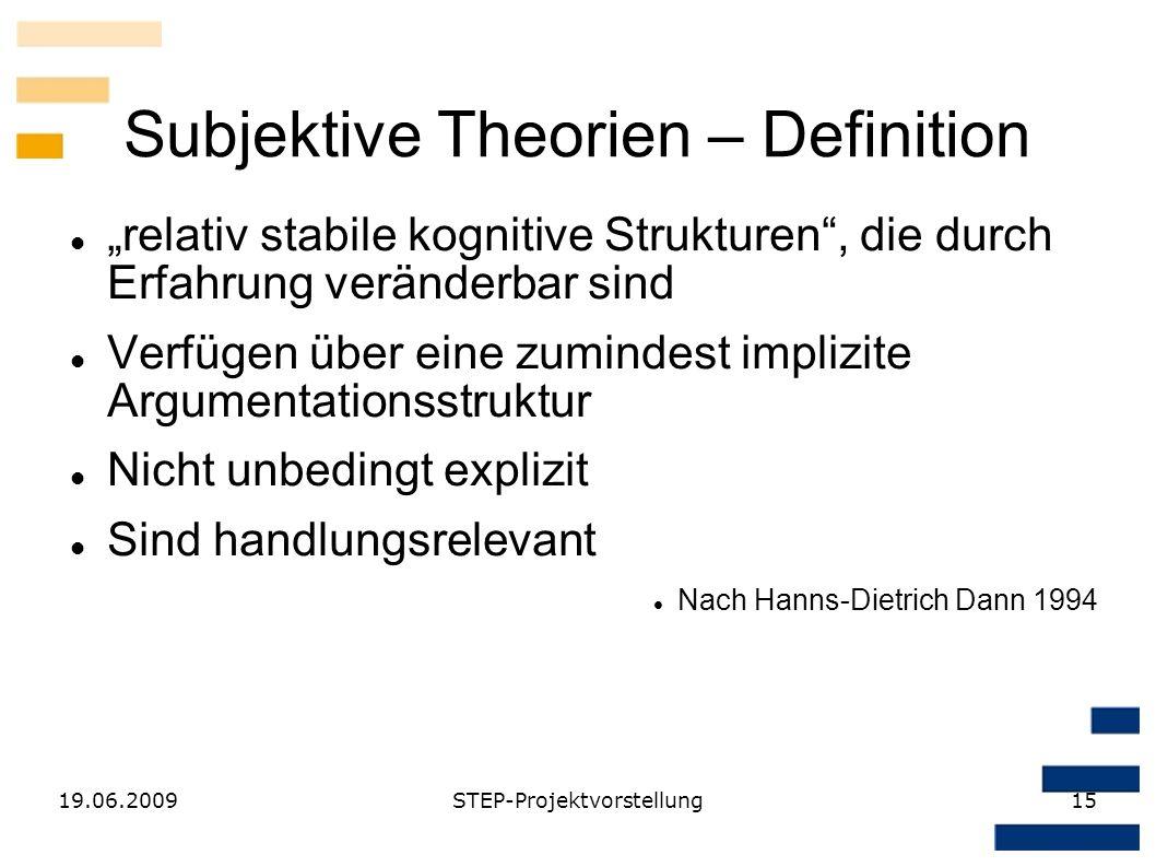19.06.2009STEP-Projektvorstellung15 Subjektive Theorien – Definition relativ stabile kognitive Strukturen, die durch Erfahrung veränderbar sind Verfüg