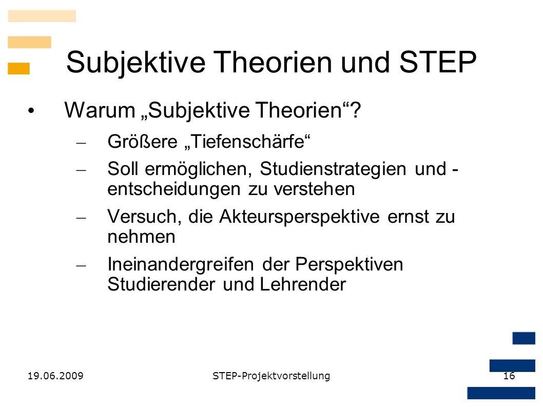 19.06.2009STEP-Projektvorstellung16 Subjektive Theorien und STEP Warum Subjektive Theorien? – Größere Tiefenschärfe – Soll ermöglichen, Studienstrateg