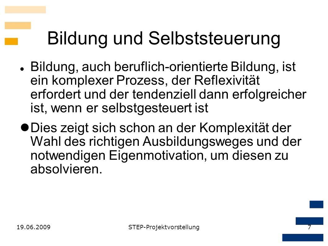 19.06.2009STEP-Projektvorstellung7 Bildung und Selbststeuerung Bildung, auch beruflich-orientierte Bildung, ist ein komplexer Prozess, der Reflexivitä