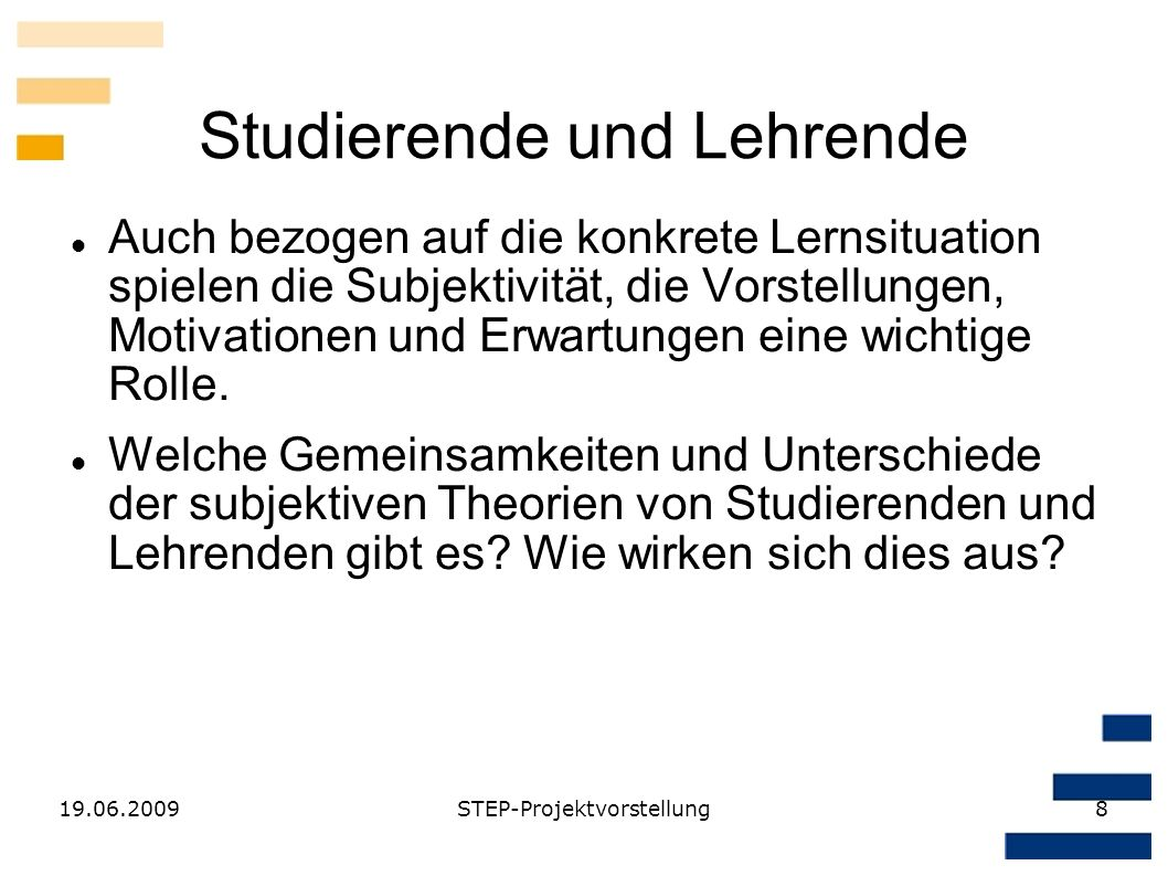 19.06.2009STEP-Projektvorstellung8 Studierende und Lehrende Auch bezogen auf die konkrete Lernsituation spielen die Subjektivität, die Vorstellungen,
