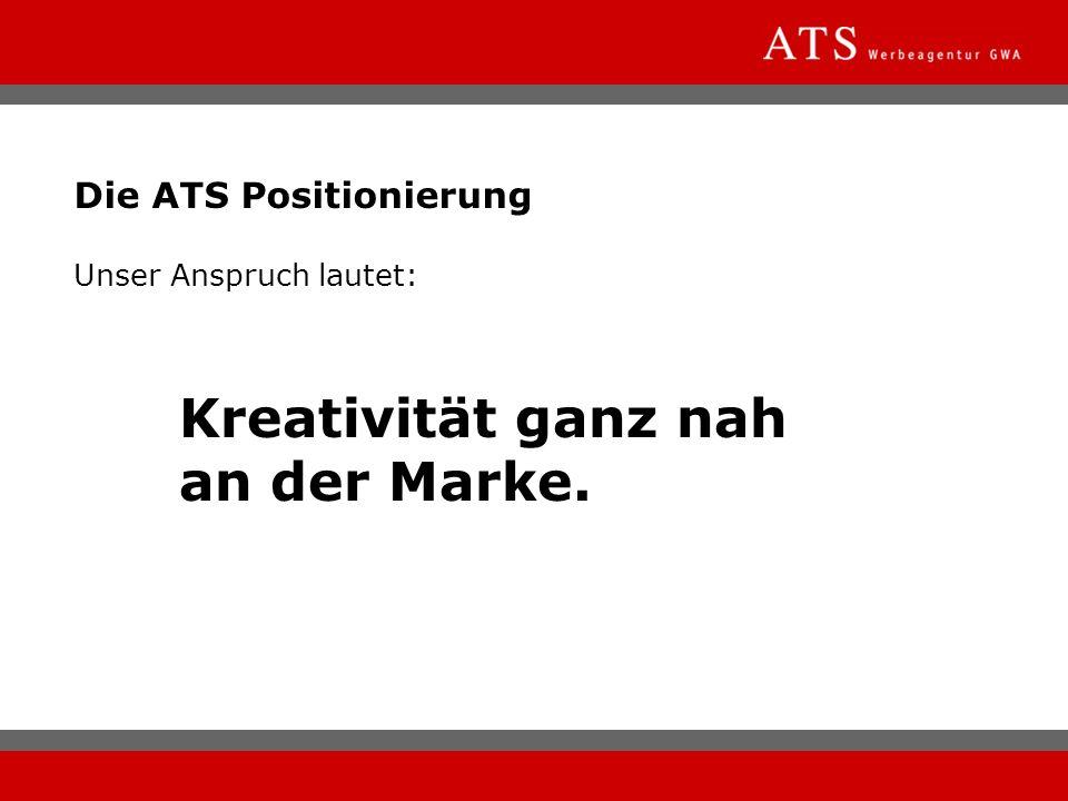 Die ATS Positionierung Unser Anspruch lautet: Kreativität ganz nah an der Marke.