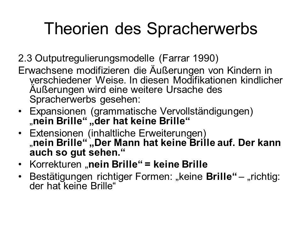 Theorien des Spracherwerbs 2.3 Outputregulierungsmodelle (Farrar 1990) Erwachsene modifizieren die Äußerungen von Kindern in verschiedener Weise. In d
