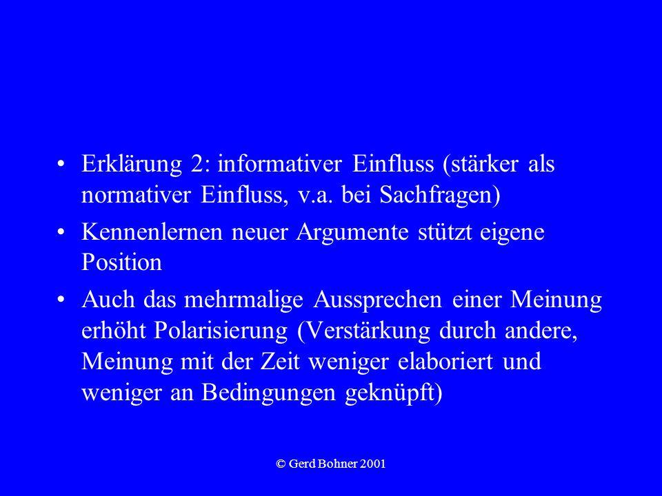 © Gerd Bohner 2001 Erklärung 2: informativer Einfluss (stärker als normativer Einfluss, v.a. bei Sachfragen) Kennenlernen neuer Argumente stützt eigen