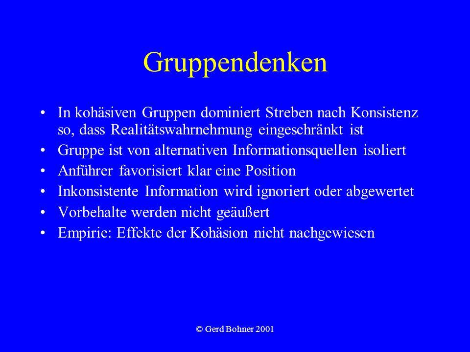 © Gerd Bohner 2001 Gruppendenken In kohäsiven Gruppen dominiert Streben nach Konsistenz so, dass Realitätswahrnehmung eingeschränkt ist Gruppe ist von