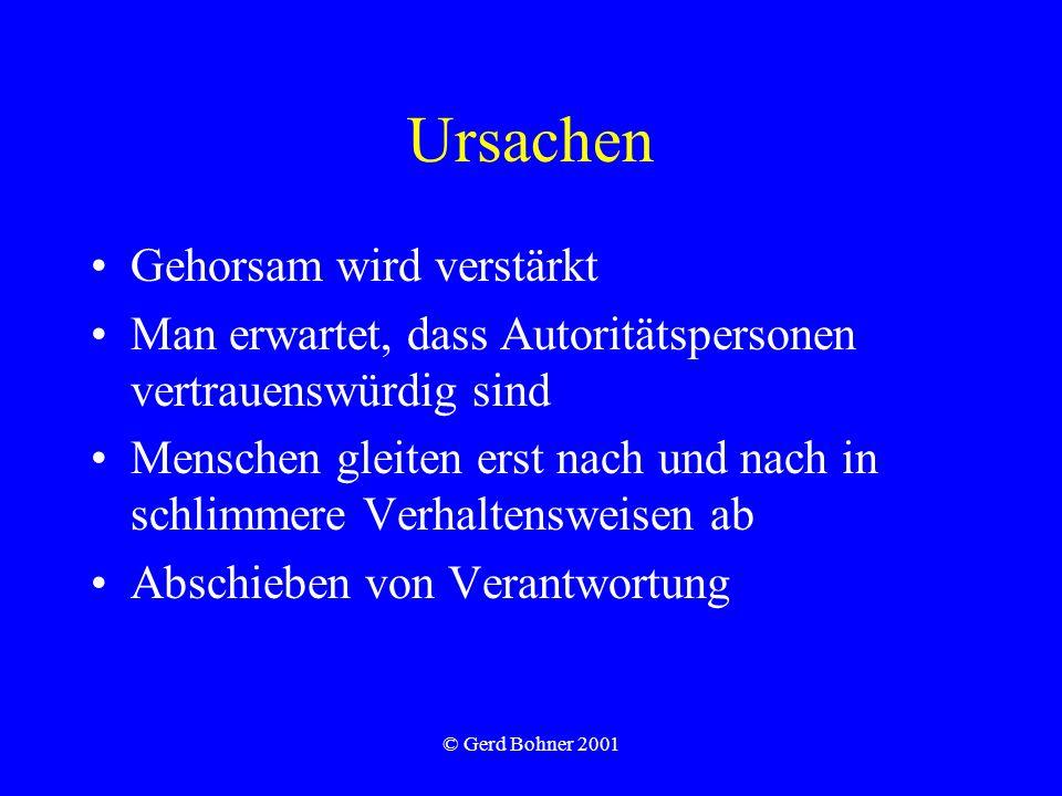 © Gerd Bohner 2001 Ursachen Gehorsam wird verstärkt Man erwartet, dass Autoritätspersonen vertrauenswürdig sind Menschen gleiten erst nach und nach in